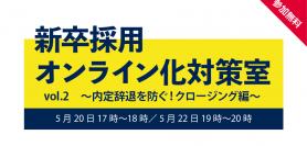 【5月20日/5月22日】新卒採用オンライン化対策室 vol.2 〜内定辞退を防ぐ!クロージング編〜