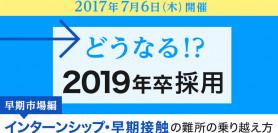 【7/6 東京】どうなる!?2019年卒採用【早期市場編】-インターンシップ・早期接触の難所の乗り越え方–